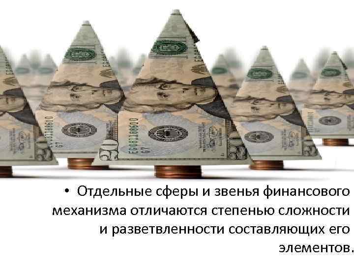 • Отдельные сферы и звенья финансового механизма отличаются степенью сложности и разветвленности составляющих