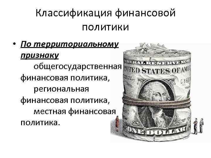 Классификация финансовой политики • По территориальному признаку общегосударственная финансовая политика, региональная финансовая политика, местная