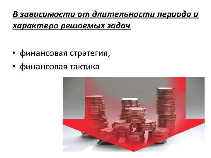 В зависимости от длительности периода и характера решаемых задач • финансовая стратегия, • финансовая