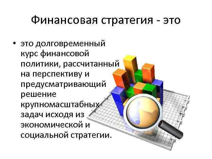 Финансовая стратегия - это • это долговременный курс финансовой политики, рассчитанный на перспективу и
