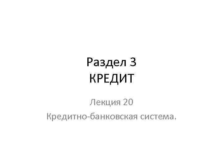 Раздел 3 КРЕДИТ Лекция 20 Кредитно-банковская система.