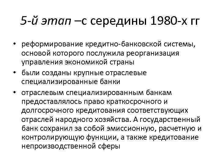 5 -й этап –с середины 1980 -х гг • реформирование кредитно-банковской системы, основой которого