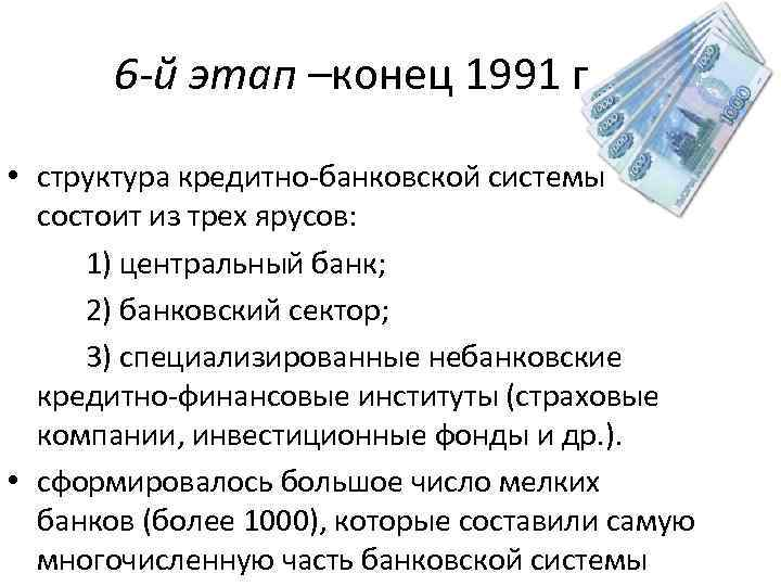 6 -й этап –конец 1991 г • структура кредитно-банковской системы состоит из трех ярусов: