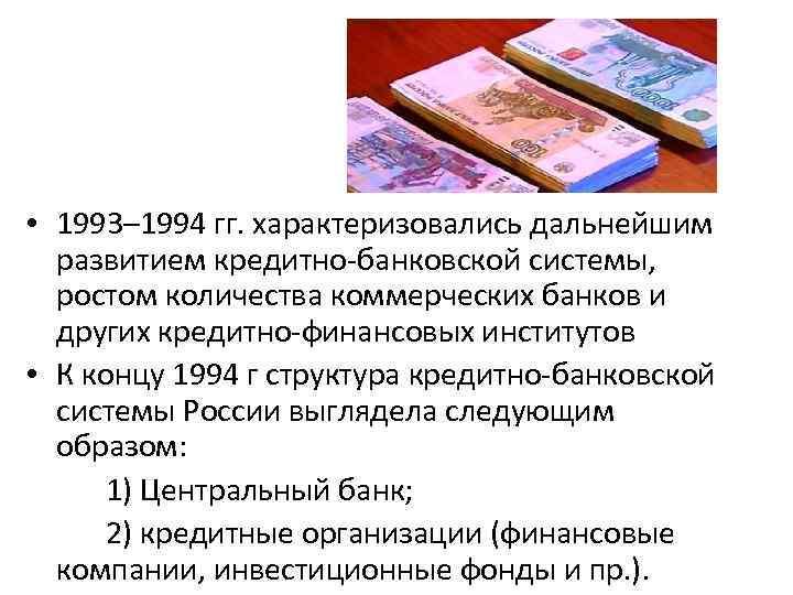 • 1993– 1994 гг. характеризовались дальнейшим развитием кредитно-банковской системы, ростом количества коммерческих банков