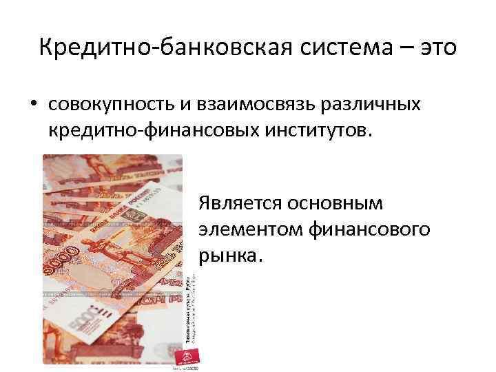 Кредитно-банковская система – это • совокупность и взаимосвязь различных кредитно-финансовых институтов. Является основным элементом