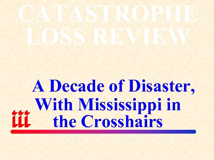 CATASTROPHE LOSS REVIEW A Decade of Disaster, With Mississippi in the Crosshairs