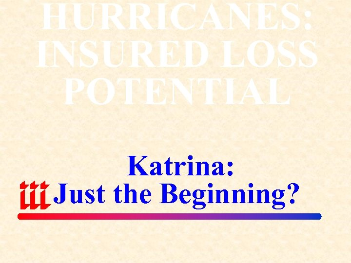 HURRICANES: INSURED LOSS POTENTIAL Katrina: Just the Beginning?