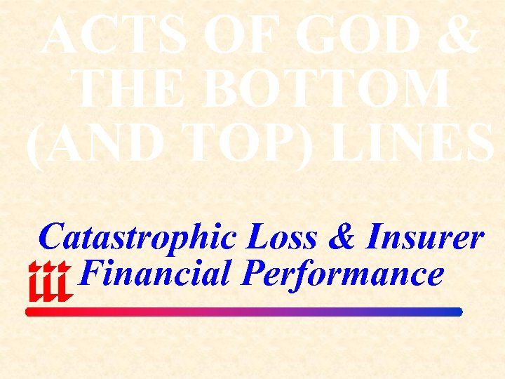 ACTS OF GOD & THE BOTTOM (AND TOP) LINES Catastrophic Loss & Insurer Financial