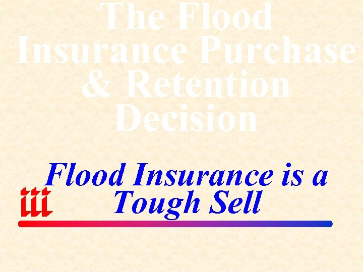 The Flood Insurance Purchase & Retention Decision Flood Insurance is a Tough Sell