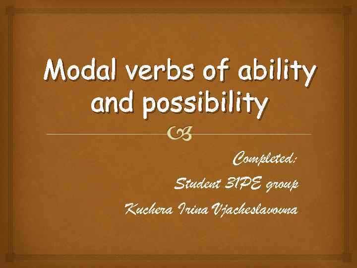 Modal verbs of ability and possibility Completed: Student 31 PE group Kuchera Irina Vjacheslavovna