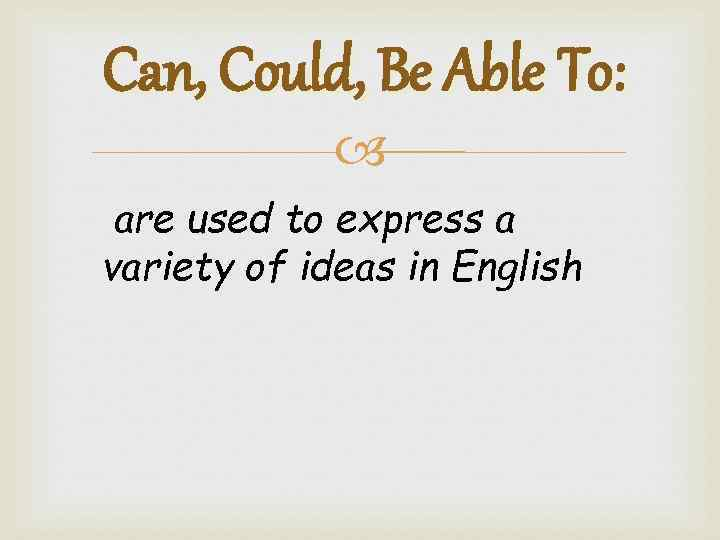 Can, Could, Be Able To: are used to express a variety of ideas in