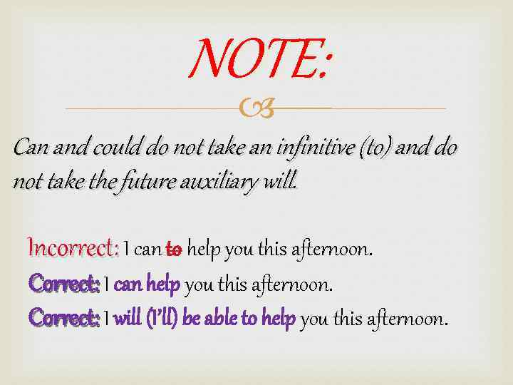 NOTE: Can and could do not take an infinitive (to) and do not take