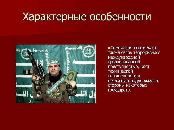 Характерные особенности n. Специалисты отмечают также связь терроризма с международной организованной преступностью, рост технической