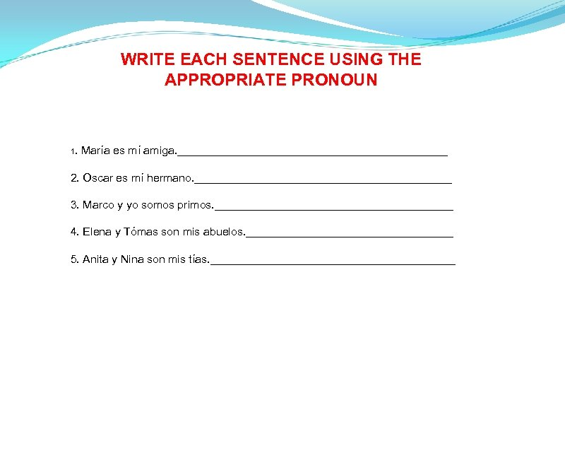 WRITE EACH SENTENCE USING THE APPROPRIATE PRONOUN 1. María es mí amiga. ______________________ 2.