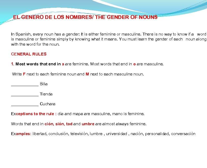 EL GENERO DE LOS NOMBRES/ THE GENDER OF NOUNS In Spanish, every noun has
