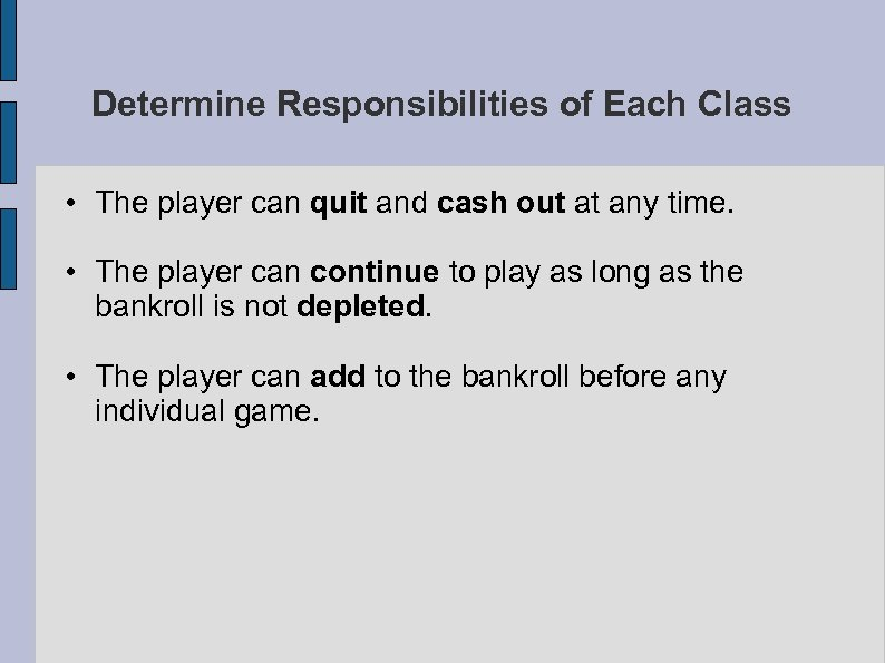 Determine Responsibilities of Each Class • The player can quit and cash out at