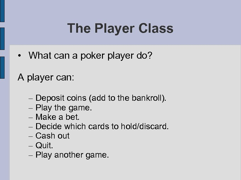 The Player Class • What can a poker player do? A player can: –
