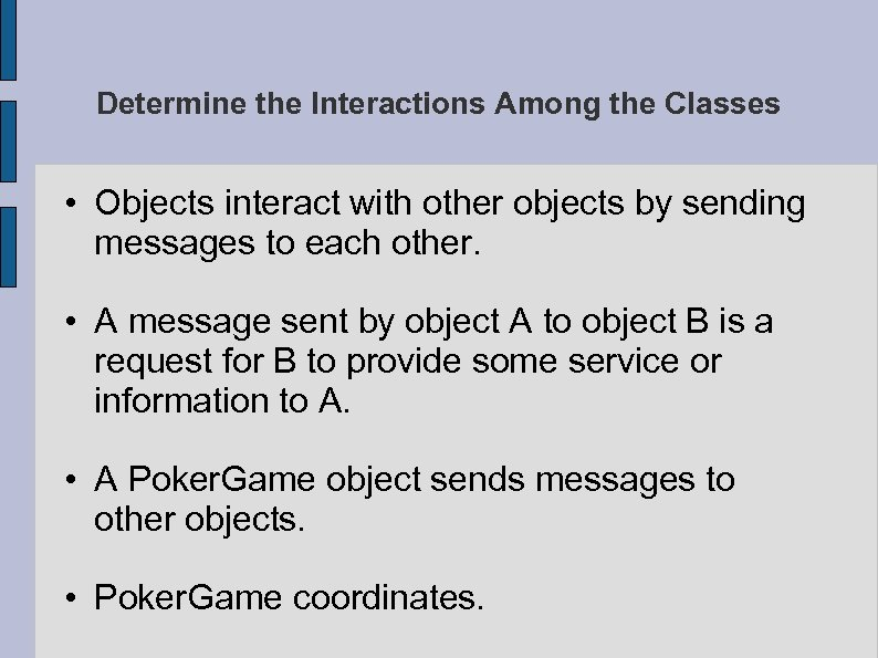 Determine the Interactions Among the Classes • Objects interact with other objects by sending