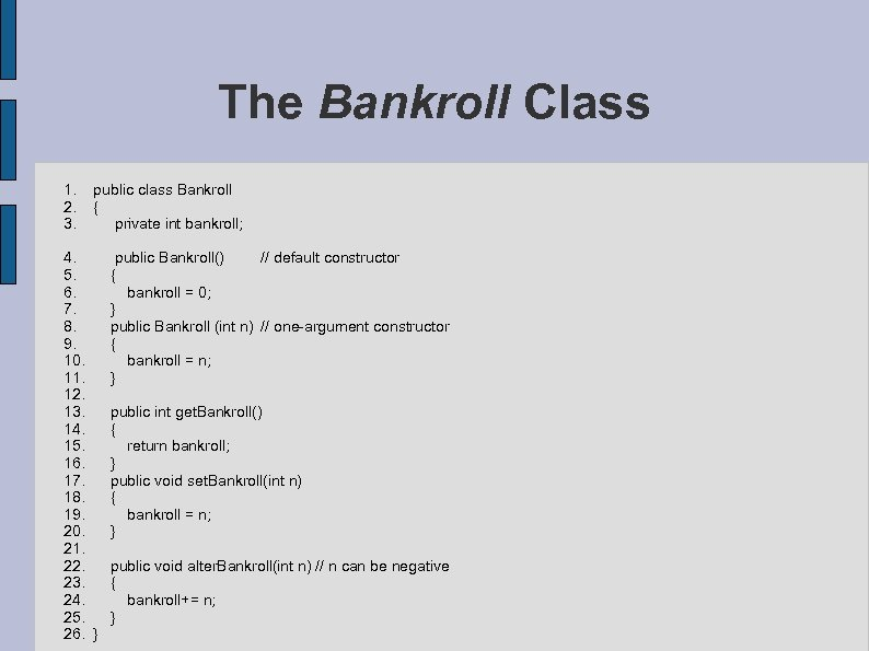 The Bankroll Class 1. 2. 3. public class Bankroll { private int bankroll; 4.