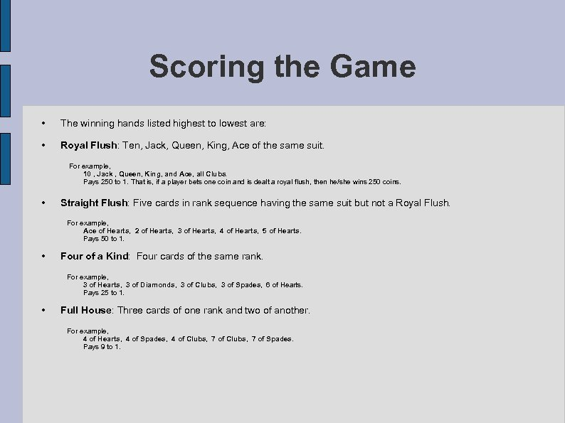 Scoring the Game • The winning hands listed highest to lowest are: • Royal