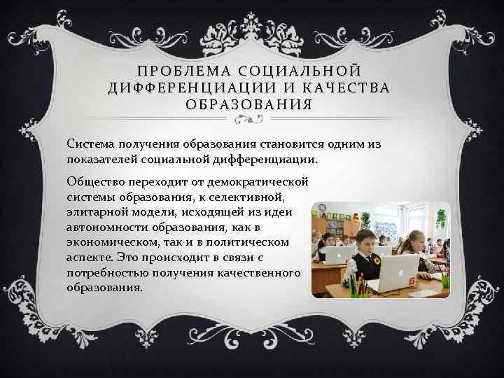 ПРОБЛЕМА СОЦИАЛЬНОЙ ДИФФЕРЕНЦИАЦИИ И КАЧЕСТВА ОБРАЗОВАНИЯ Система получения образования становится одним из показателей социальной