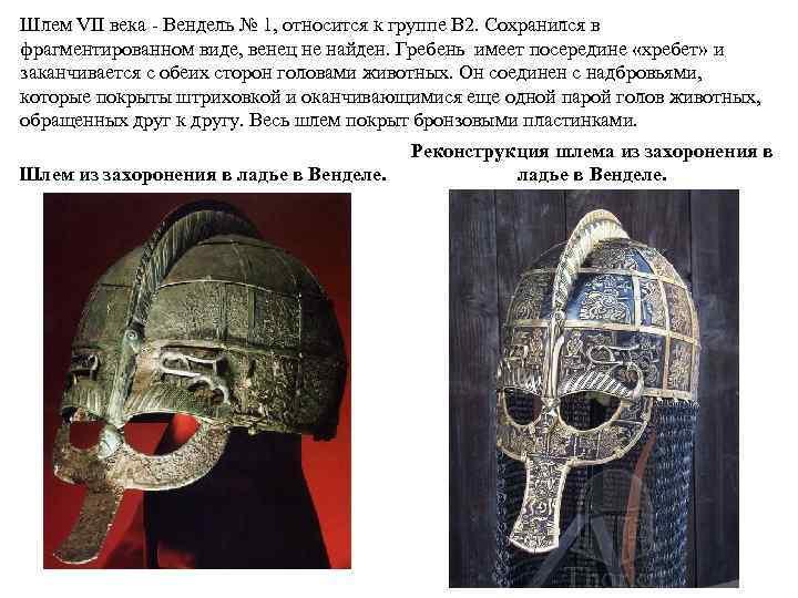 Шлем VII века Вендель № 1, относится к группе B 2. Сохранился в фрагментированном
