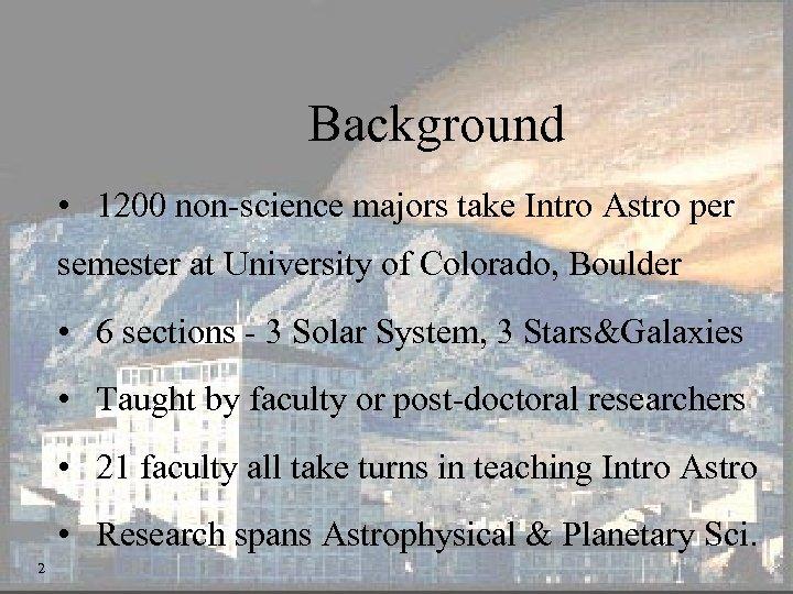 Background • 1200 non-science majors take Intro Astro per semester at University of Colorado,