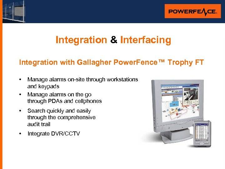 Integration & Interfacing Integration with Gallagher Power. Fence™ Trophy FT • • Manage alarms
