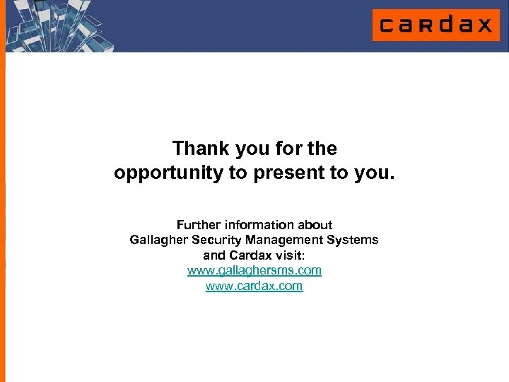 Thank you for the opportunity to present to you. Further information about Gallagher Security