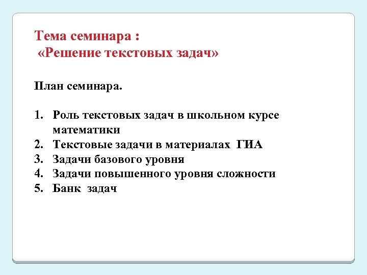 Тема семинара : «Решение текстовых задач» План семинара. 1. Роль текстовых задач в школьном