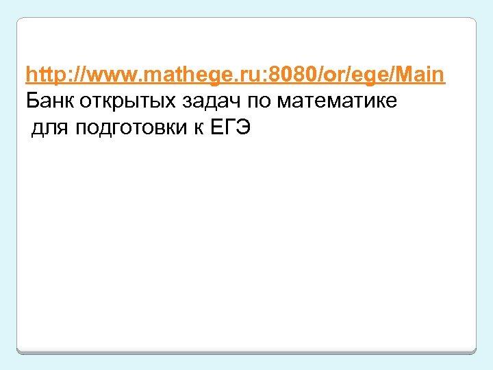 http: //www. mathege. ru: 8080/or/ege/Main Банк открытых задач по математике для подготовки к ЕГЭ