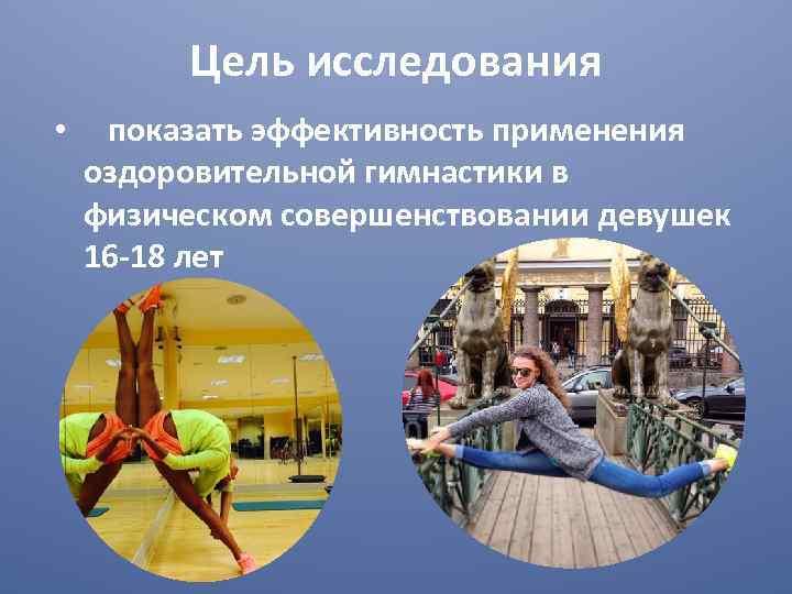 Цель исследования • показать эффективность применения оздоровительной гимнастики в физическом совершенствовании девушек 16 -18