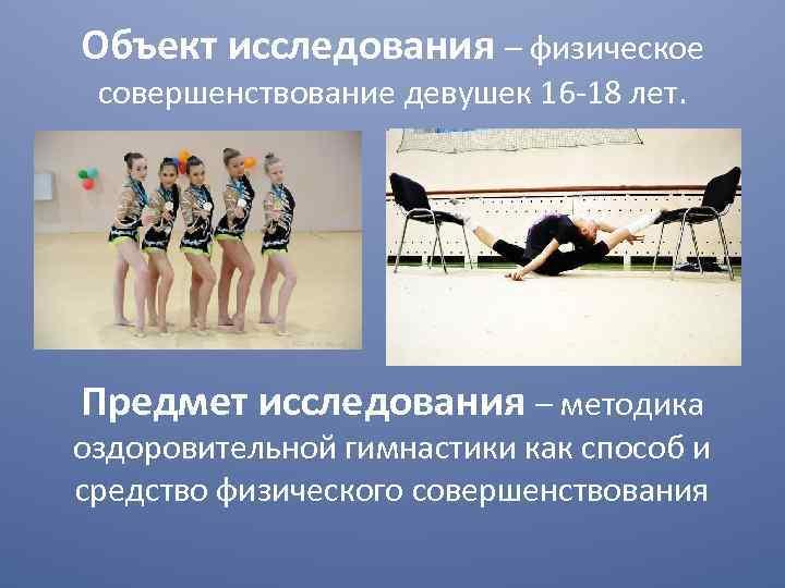 Объект исследования – физическое совершенствование девушек 16 -18 лет. Предмет исследования – методика оздоровительной