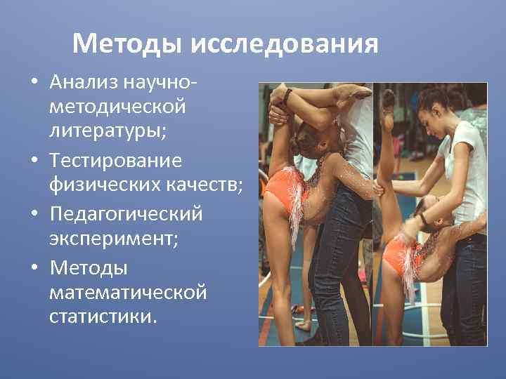 Методы исследования • Анализ научнометодической литературы; • Тестирование физических качеств; • Педагогический эксперимент; •