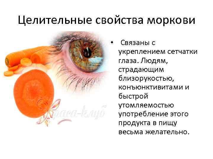 Целительные свойства моркови • Связаны с укреплением сетчатки глаза. Людям, страдающим близорукостью, конъюнктивитами и