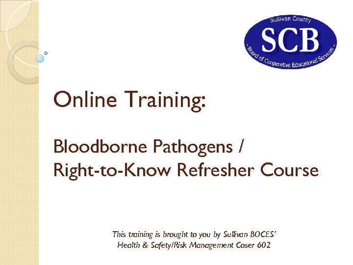 Online Training: Bloodborne Pathogens / Right-to-Know Refresher Course This training is brought to you