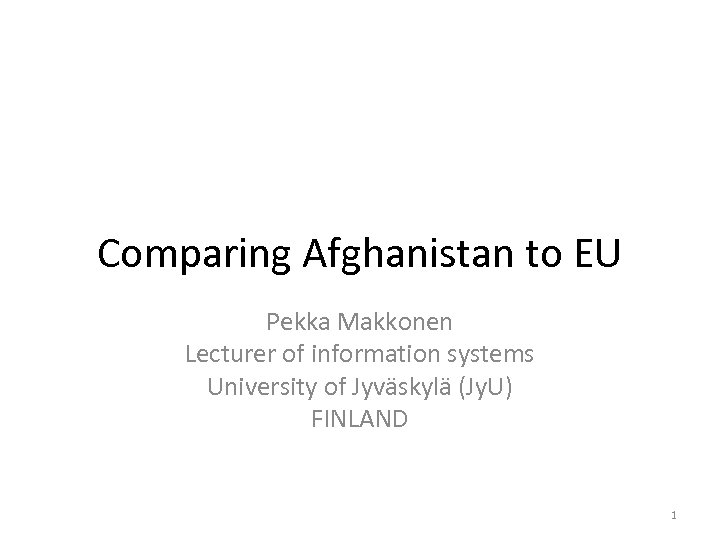 Comparing Afghanistan to EU Pekka Makkonen Lecturer of information systems University of Jyväskylä (Jy.