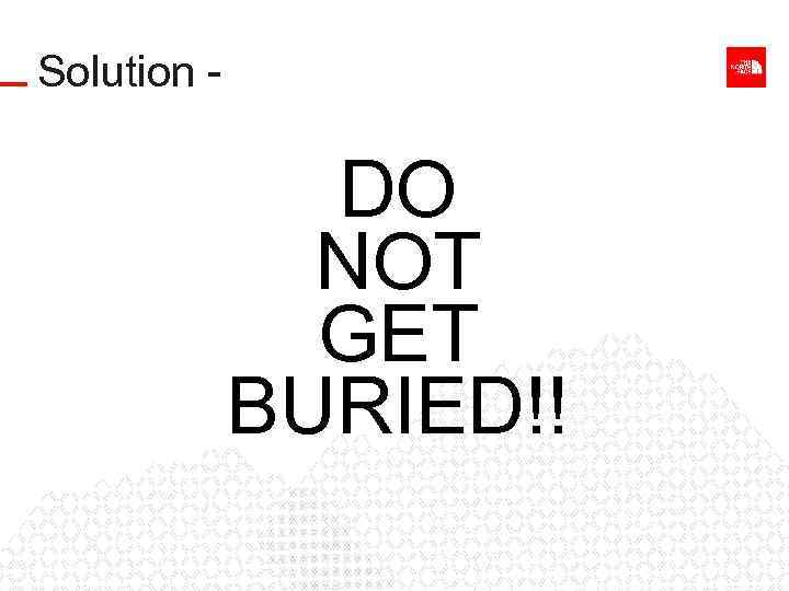 Solution - DO NOT GET BURIED!!
