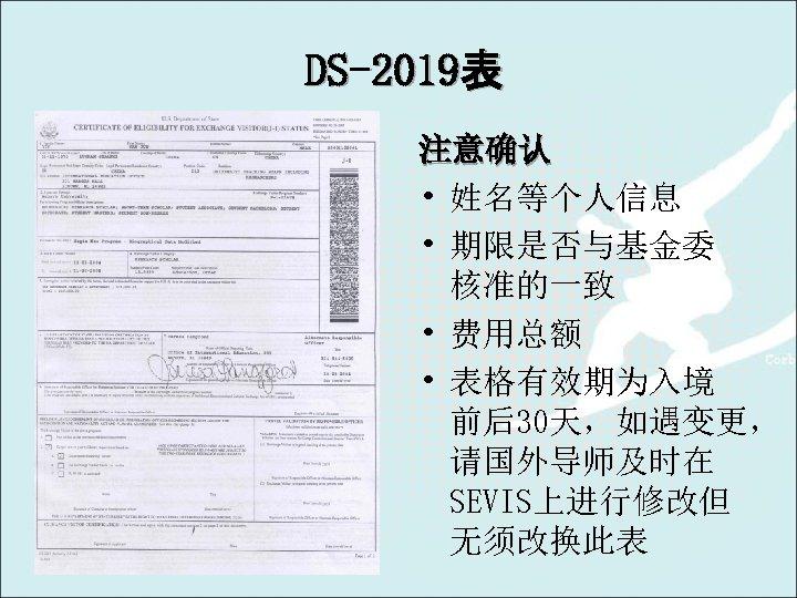 DS-2019表 注意确认 • 姓名等个人信息 • 期限是否与基金委 核准的一致 • 费用总额 • 表格有效期为入境 前后30天,如遇变更, 请国外导师及时在 SEVIS上进行修改但