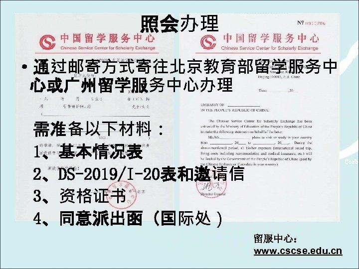 照会办理 ·通过邮寄方式寄往北京教育部留学服务中 心或广州留学服务中心办理 需准备以下材料: 1、基本情况表 2、DS-2019/I-20表和邀请信 3、资格证书 4、同意派出函(国际处) 留服中心: www. cscse. edu. cn