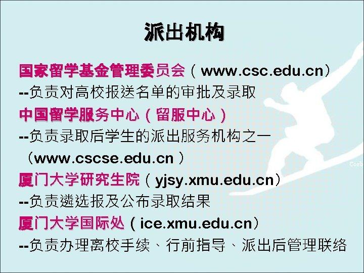 派出机构 国家留学基金管理委员会(www. csc. edu. cn) 员会 --负责对高校报送名单的审批及录取 中国留学服务中心(留服中心) --负责录取后学生的派出服务机构之一 (www. cscse. edu. cn )