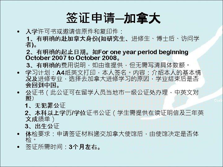 签证申请─加拿大 • 入学许可书或邀请信原件和复印件: 1、有明确的赴加拿大身份(如研究生、进修生、博士后、访问学 者)。 2、有明确的起止日期。如For one year period beginning October 2007 to October