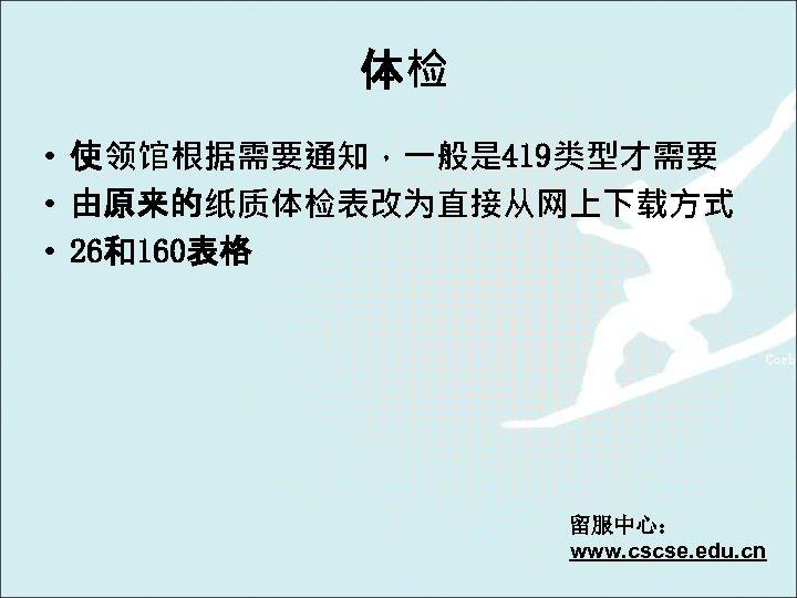 体检 • 使领馆根据需要通知,一般是 419类型才需要 • 由原来的纸质体检表改为直接从网上下载方式 • 26和160表格 留服中心: www. cscse. edu. cn