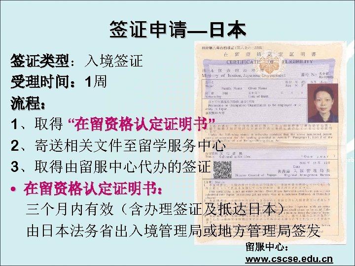 """签证申请—日本 签证类型:入境签证 签证类型 受理时间: 1周 受理时间: 流程: 1、取得 """"在留资格认定证明书"""" 2、寄送相关文件至留学服务中心 3、取得由留服中心代办的签证 • 在留资格认定证明书: 三个月内有效(含办理签证及抵达日本)"""
