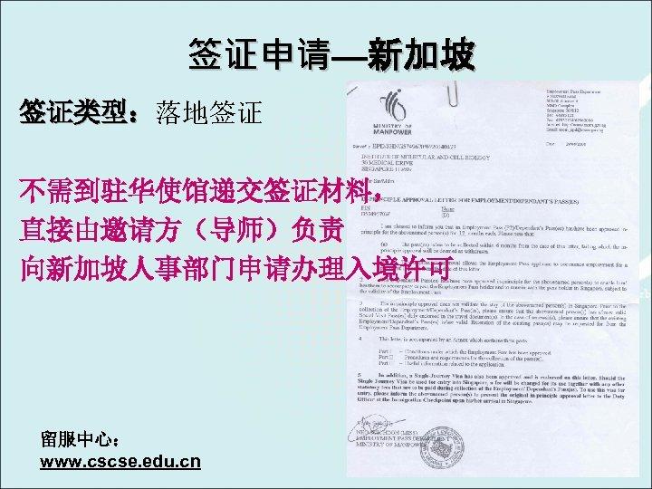 签证申请—新加坡 签证类型:落地签证 签证类型: 不需到驻华使馆递交签证材料, 直接由邀请方(导师)负责 向新加坡人事部门申请办理入境许可 留服中心: www. cscse. edu. cn