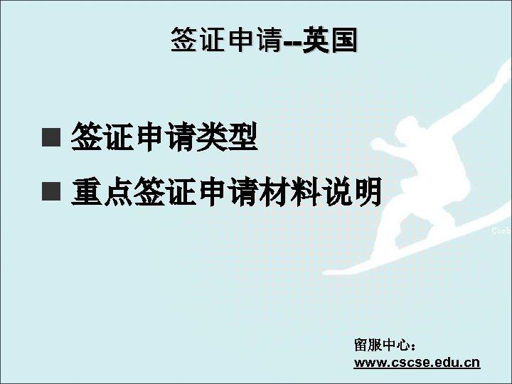 签证申请--英国 n 签证申请类型 n 重点签证申请材料说明 留服中心: www. cscse. edu. cn