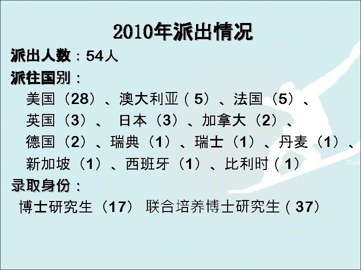2010年派出情况 派出人数: 54人 派出人数: 派往国别: 美国(28)、澳大利亚(5)、法国(5)、 英国(3)、 日本(3)、加拿大(2)、 德国(2)、瑞典(1)、瑞士(1)、丹麦(1)、 新加坡(1)、西班牙(1)、比利时(1) 录取身份: 博士研究生(17) 联合培养博士研究生(37)