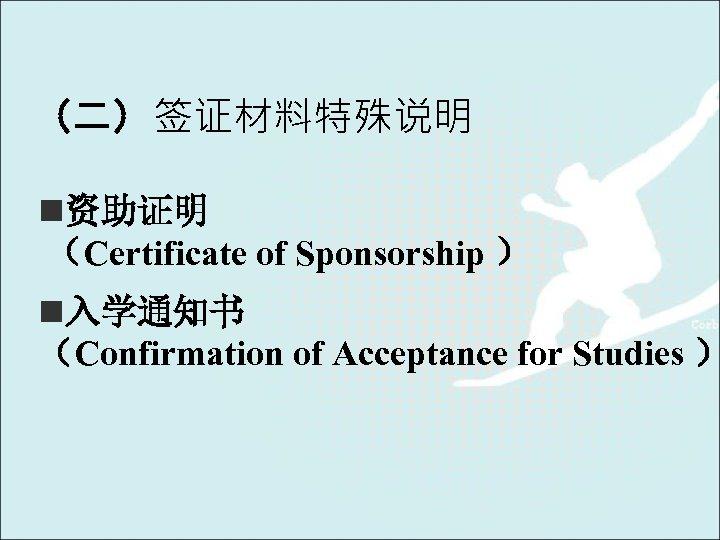 (二)签证材料特殊说明 n资助证明 (Certificate of Sponsorship ) n入学通知书 (Confirmation of Acceptance for Studies )