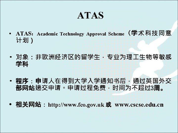 ATAS • ATAS:Academic Technology Approval Scheme(学术科技同意 计划) • 对象:非欧洲经济区的留学生,专业为理 生物等敏感 学科 • 程序:申请人在得到大学入学通知书后,通过英国外交 部网站递交申请。申请过程免费,时间为不超过3周。