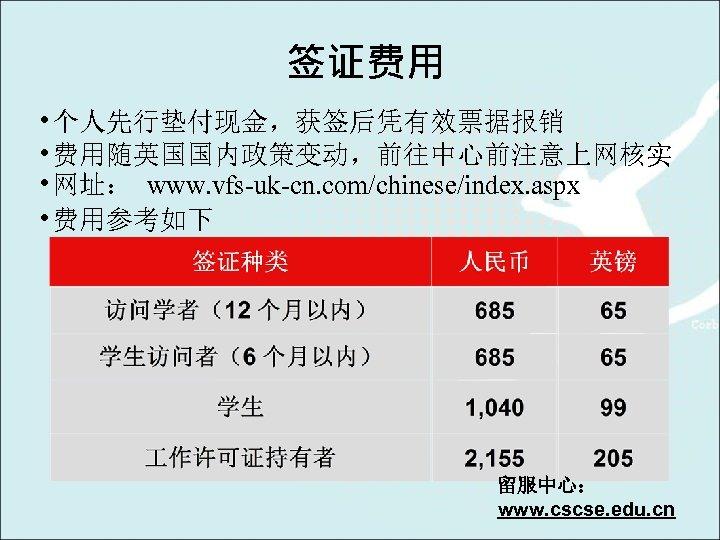 签证费用 • 个人先行垫付现金,获签后凭有效票据报销 • 费用随英国国内政策变动,前往中心前注意上网核实 • 网址: www. vfs-uk-cn. com/chinese/index. aspx • 费用参考如下 留服中心: